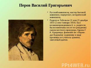 Перов Василий Григорьевич Русский живописец, мастер бытовой живописи, портретист