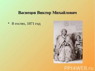 Васнецов Виктор Михайлович В гостях, 1871 год