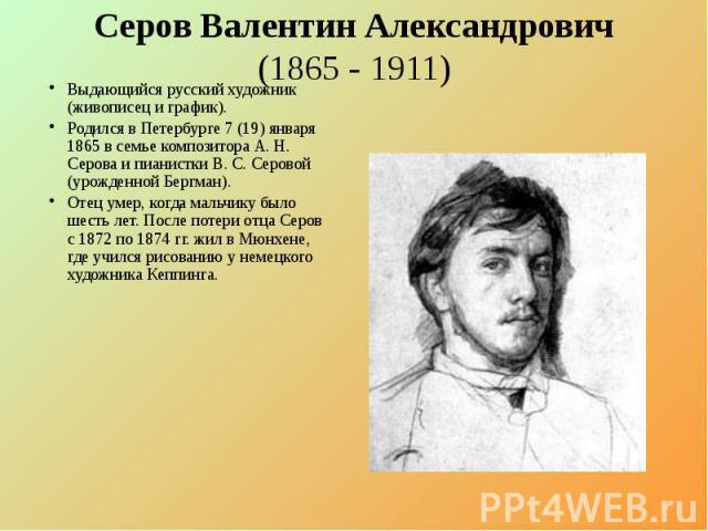 Серов Валентин Александрович (1865 - 1911) Выдающийся русский художник (живописец и график). Родился в Петербурге 7 (19) января 1865 в семье композитора А. Н. Серова и пианистки В. С. Серовой (урожденной Бергман). Отец умер, когда мальчику было шест…