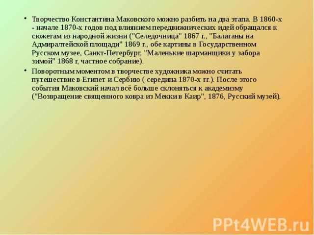 """Творчество Константина Маковского можно разбить на два этапа. В 1860-х - начале 1870-х годов под влиянием передвижнических идей обращался к сюжетам из народной жизни (""""Селедочница"""" 1867 г., """"Балаганы на Адмиралтейской площади"""" 18…"""