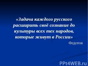 «Задача каждого русского расширить своё сознание до культуры всех тех народов, к