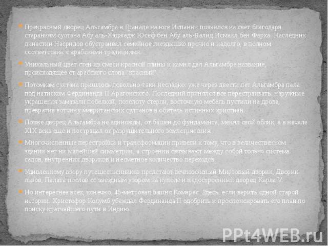 Прекрасный дворец Альгамбра в Гранаде на юге Испании появился на свет благодаря стараниям султана Абу аль-Хаджадж Юсеф бен Абу аль-Валид Исмаил бен Фарха. Наследник династии Насридов обустраивал семейное гнездышко прочно и надолго, в полном соответс…