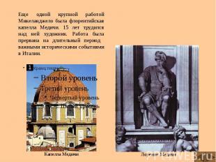 Еще одной крупной работой Микеланджело была флорентийская капелла Медичи. 15 лет