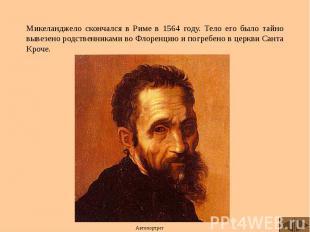 Микеланджело скончался в Риме в 1564 году. Тело его было тайно вывезено родствен