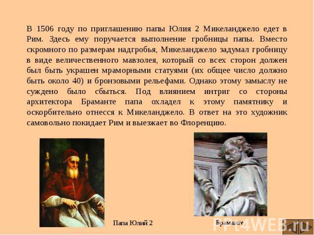 В 1506 году по приглашению папы Юлия 2 Микеланджело едет в Рим. Здесь ему поручается выполнение гробницы папы. Вместо скромного по размерам надгробья, Микеланджело задумал гробницу в виде величественного мавзолея, который со всех сторон должен был б…