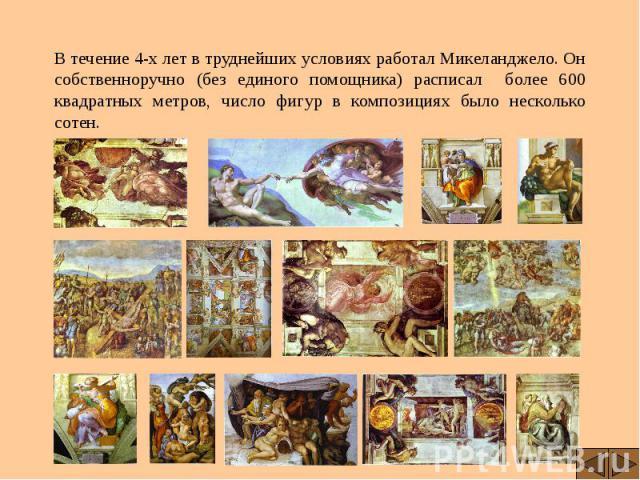 В течение 4-х лет в труднейших условиях работал Микеланджело. Он собственноручно (без единого помощника) расписал более 600 квадратных метров, число фигур в композициях было несколько сотен. В течение 4-х лет в труднейших условиях работал Микеландже…