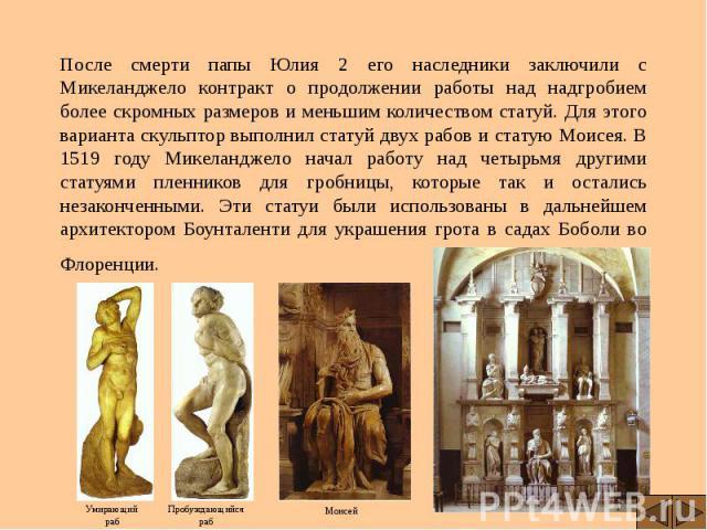 После смерти папы Юлия 2 его наследники заключили с Микеланджело контракт о продолжении работы над надгробием более скромных размеров и меньшим количеством статуй. Для этого варианта скульптор выполнил статуй двух рабов и статую Моисея. В 1519 году …