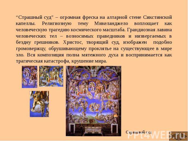"""""""Страшный суд"""" – огромная фреска на алтарной стене Сикстинской капеллы. Религиозную тему Микеланджело воплощает как человеческую трагедию космического масштаба. Грандиозная лавина человеческих тел – возносимых праведников и низвергаемых в бездну гре…"""