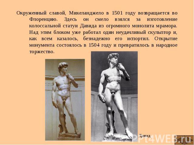 Окруженный славой, Микеланджело в 1501 году возвращается во Флоренцию. Здесь он смело взялся за изготовление колоссальной статуи Давида из огромного монолита мрамора. Над этим блоком уже работал один неудачливый скульптор и, как всем казалось, безна…