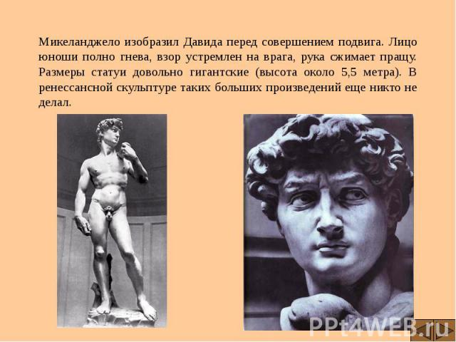 Микеланджело изобразил Давида перед совершением подвига. Лицо юноши полно гнева, взор устремлен на врага, рука сжимает пращу. Размеры статуи довольно гигантские (высота около 5,5 метра). В ренессансной скульптуре таких больших произведений еще никто…