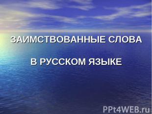 ЗАИМСТВОВАННЫЕ СЛОВА В РУССКОМ ЯЗЫКЕ