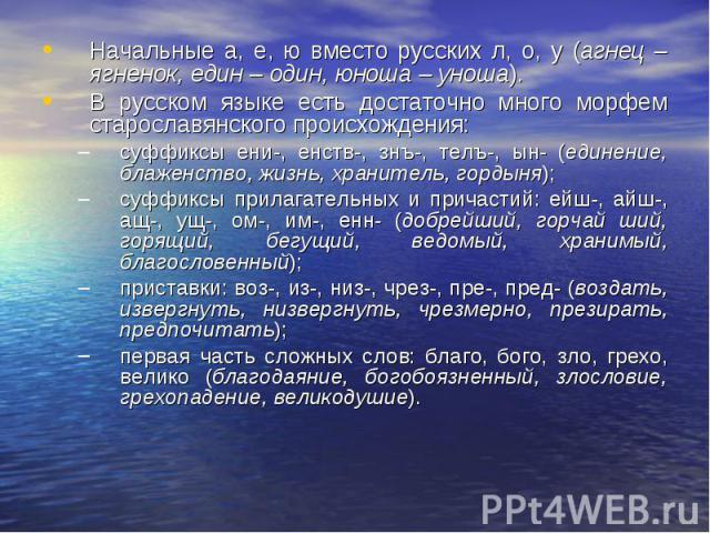 Начальные а, е, ю вместо русских л, о, у (агнец – ягненок, един – один, юноша – уноша). В русском языке есть достаточно много морфем старославянского происхождения: суффиксы ени-, енств-, знъ-, телъ-, ын- (единение, блаженство, жизнь, хранитель, гор…