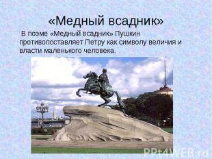В поэме «Медный всадник» Пушкин противопоставляет Петру как символу величия и вл