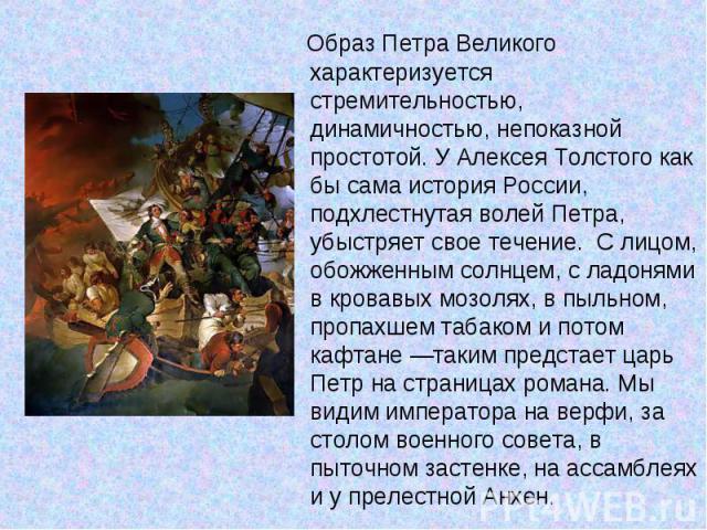 Образ Петра Великого характеризуется стремительностью, динамичностью, непоказной простотой. У Алексея Толстого как бы сама история России, подхлестнутая волей Петра, убыстряет свое течение. С лицом, обожженным солнцем, с ладонями в кровавых мо…