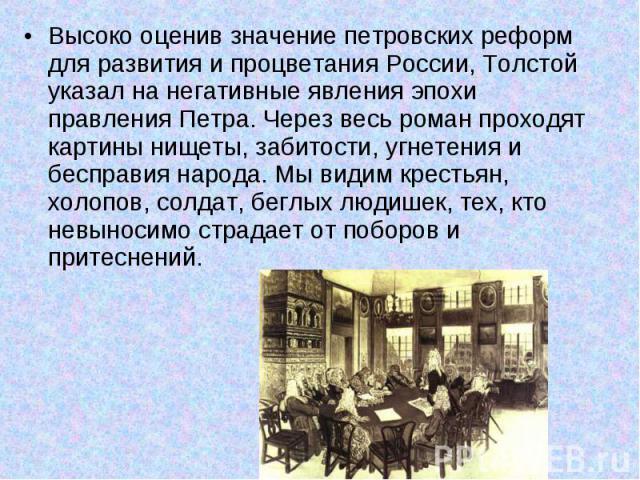 Высоко оценив значение петровских реформ для развития и процветания России, Толстой указал на негативные явления эпохи правления Петра. Через весь роман проходят картины нищеты, забитости, угнетения и бесправия народа. Мы видим крестьян, холопов, со…
