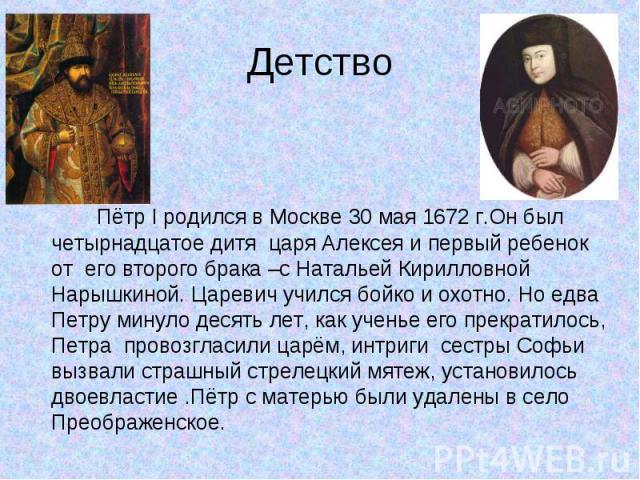 Пётр I родился в Москве 30 мая 1672 г.Он был четырнадцатое дитя царя Алексея и первый ребенок от его второго брака –с Натальей Кирилловной Нарышкиной. Царевич учился бойко и охотно. Но едва Петру минуло десять лет, как ученье его прекратилось, Петра…