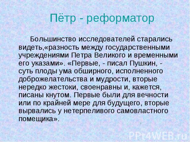 Большинство исследователей старались видеть,«разность между государственными учреждениями Петра Великого и временными его указами». «Первые, - писал Пушкин, - суть плоды ума обширного, исполненного доброжелательства и мудрости, вторые нередко жесток…