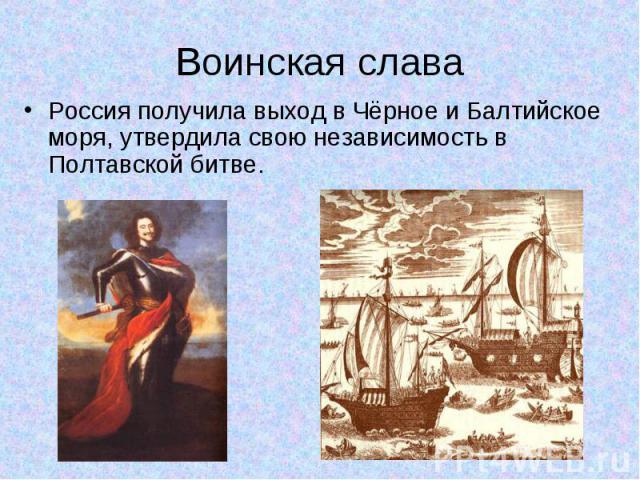 Россия получила выход в Чёрное и Балтийское моря, утвердила свою независимость в Полтавской битве. Россия получила выход в Чёрное и Балтийское моря, утвердила свою независимость в Полтавской битве.