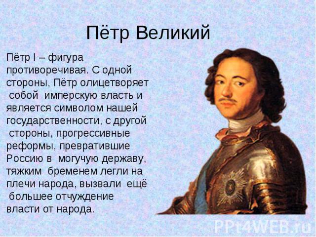 Пётр I – фигура противоречивая. С одной стороны, Пётр олицетворяет собой имперскую власть и является символом нашей государственности, с другой стороны, прогрессивные реформы, превратившие Россию в могучую державу, тяжким бременем легли на плечи нар…