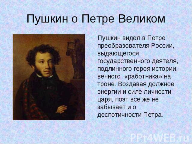 Пушкин видел в Петре I преобразователя России, выдающегося государственного деятеля, подлинного героя истории, вечного «работника» на троне. Воздавая должное энергии и силе личности царя, поэт всё же не забывает и о деспотичности Петра. Пушкин видел…