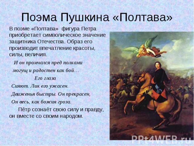 В поэме «Полтава» фигура Петра приобретает символическое значение защитника Отечества. Образ его производит впечатление красоты, силы, величия. В поэме «Полтава» фигура Петра приобретает символическое значение защитника Отечества. Образ его производ…