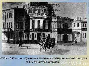 1836 – 1838 г.г. – обучение в Московском дворянском институте М.Е.Салтыкова-Щедр