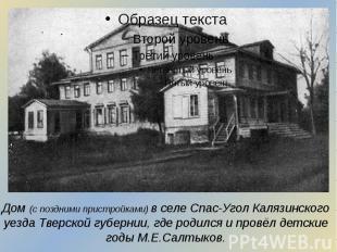 Дом (с поздними пристройками) в селе Спас-Угол Калязинского уезда Тверской губер
