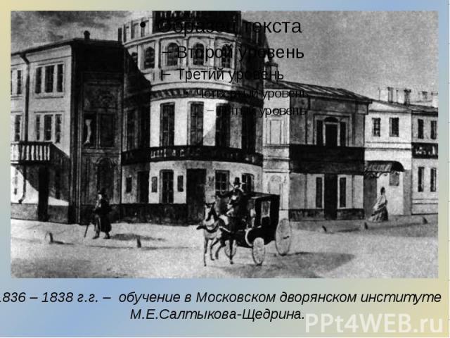 1836 – 1838 г.г. – обучение в Московском дворянском институте М.Е.Салтыкова-Щедрина.