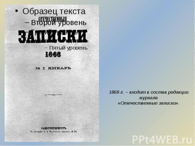 1868 г. – входит в состав редакции журнала «Отечественные записки».