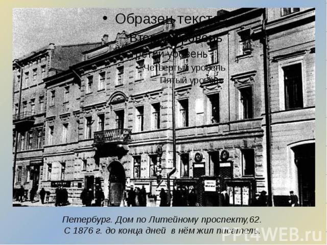 Петербург. Дом по Литейному проспекту,62. С 1876 г. до конца дней в нём жил писатель.