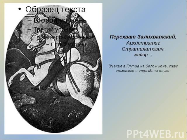 Перехват-Залихватский, Архистратиг Стратилатович, майор… Въехал в Глупов на белом коне, сжёг гимназию и упразднил науки.