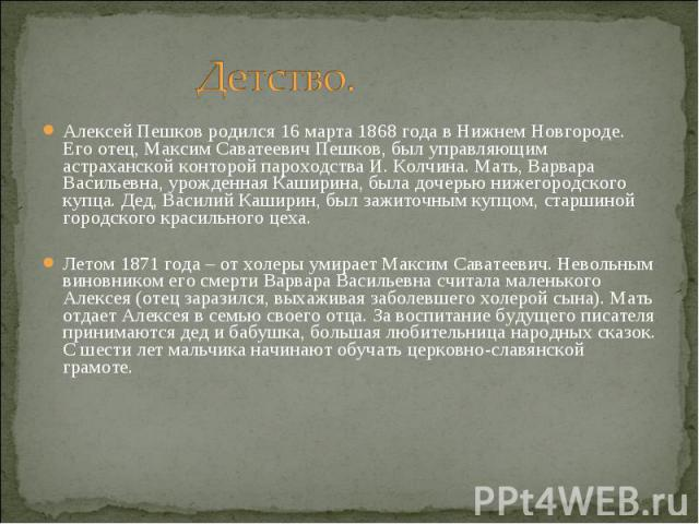 Алексей Пешков родился 16 марта 1868 года в Нижнем Новгороде. Его отец, Максим Саватеевич Пешков, был управляющим астраханской конторой пароходства И. Колчина. Мать, Варвара Васильевна, урожденная Каширина, была дочерью нижегородского купца. Дед, Ва…