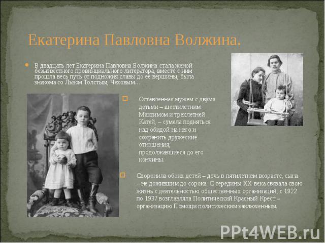В двадцать лет Екатерина Павловна Волжина стала женой безызвестного провинциального литератора, вместе с ним прошла весь путь от подножия славы до ее вершины, была знакома со Львом Толстым, Чеховым… В двадцать лет Екатерина Павловна Волжина стала же…
