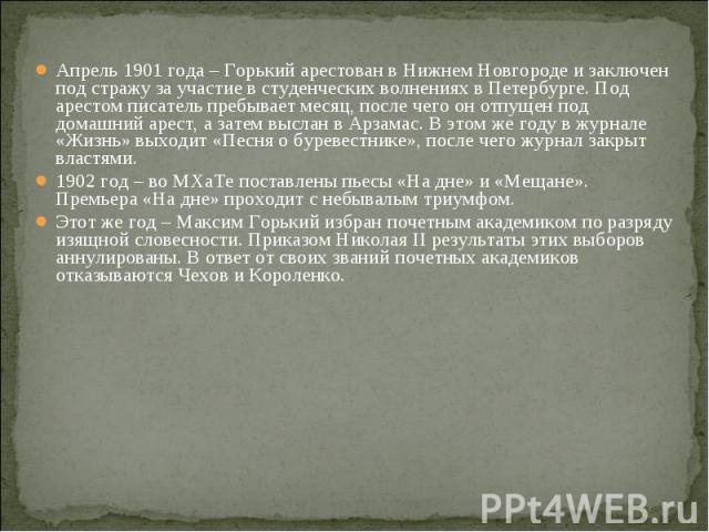 Апрель 1901 года – Горький арестован в Нижнем Новгороде и заключен под стражу за участие в студенческих волнениях в Петербурге. Под арестом писатель пребывает месяц, после чего он отпущен под домашний арест, а затем выслан в Арзамас. В этом же году …