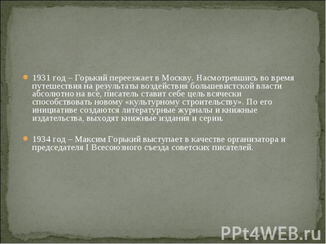 1931 год – Горький переезжает в Москву. Насмотревшись во время путешествия на результаты воздействия большевистской власти абсолютно на все, писатель ставит себе цель всячески способствовать новому «культурному строительству». По его инициативе созд…