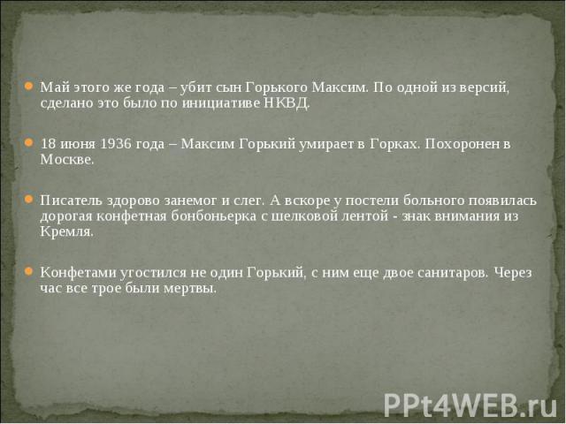 Май этого же года – убит сын Горького Максим. По одной из версий, сделано это было по инициативе НКВД. Май этого же года – убит сын Горького Максим. По одной из версий, сделано это было по инициативе НКВД. 18 июня 1936 года – Максим Горький умирает …