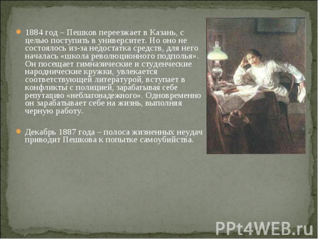 1884 год – Пешков переезжает в Казань, с целью поступить в университет. Но оно не состоялось из-за недостатка средств, для него началась «школа революционного подполья». Он посещает гимназические и студенческие народнические кружки, увлекается соотв…