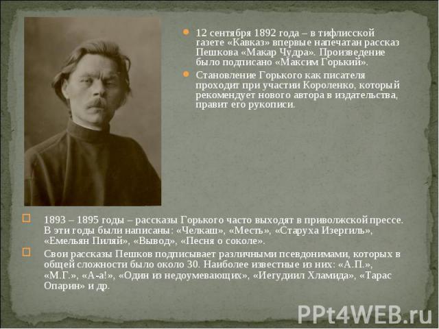 12 сентября 1892 года – в тифлисской газете «Кавказ» впервые напечатан рассказ Пешкова «Макар Чудра». Произведение было подписано «Максим Горький». 12 сентября 1892 года – в тифлисской газете «Кавказ» впервые напечатан рассказ Пешкова «Макар Чудра».…