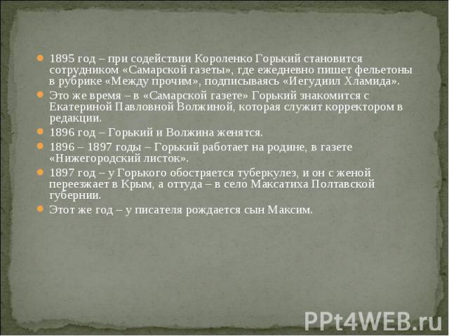 1895 год – при содействии Короленко Горький становится сотрудником «Самарской газеты», где ежедневно пишет фельетоны в рубрике «Между прочим», подписываясь «Иегудиил Хламида». 1895 год – при содействии Короленко Горький становится сотрудником «Самар…