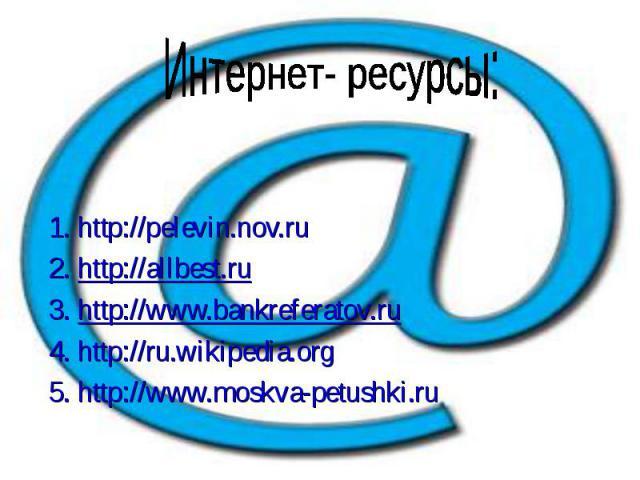 1. http://pelevin.nov.ru 2. http://allbest.ru 3. http://www.bankreferatov.ru 4. http://ru.wikipedia.org 5. http://www.moskva-petushki.ru