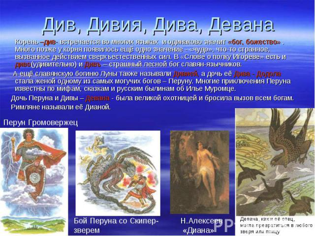 Корень –див- встречается во многих языках и одинаково значит «бог, божество» . Много позже у корня появилось ещё одно значение - «чудо», что-то странное, вызванное действием сверхъестественных сил. В «Слове о полку Игореве» есть и диво(удивительно) …