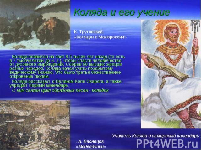 Коляда появился на свет 8,5 тысяч лет назад (то есть в 7 тысячелетии до н. э.), чтобы спасти человечество от духовного вырождения. Собрав 60 высших жрецов разных народов, Коляда начал учить позабытому ведическому знанию. Это было третье божественное…