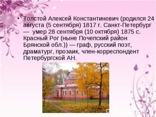 Толстой Алексей Константинович (родился 24 августа (5 сентября) 1817 г. Санкт-Пе