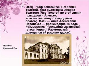 Отец - граф Константин Петрович Толстой, брат художника Федора Толстого (Лев Тол