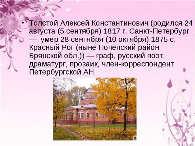 Толстой Алексей Константинович (родился 24 августа (5 сентября) 1817 г. Санкт-Петербург — умер 28 сентября (10 октября) 1875 c. Красный Рог (ныне Почепский район Брянской обл.)) — граф, русский поэт, драматург, прозаик, член-корреспондент Петербургс…