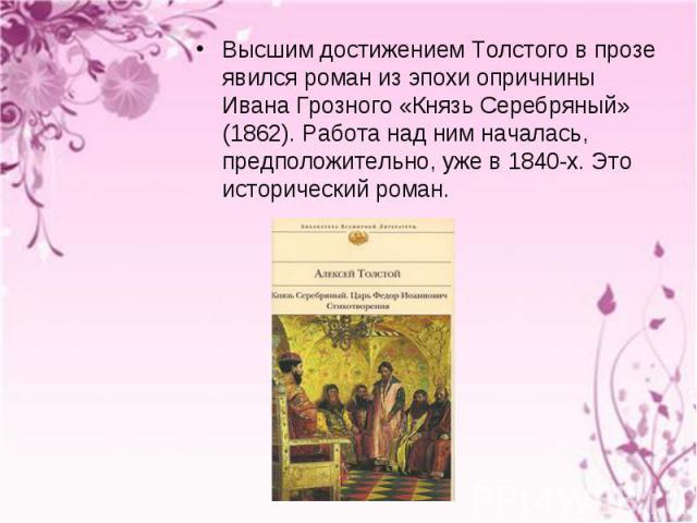 Высшим достижением Толстого в прозе явился роман из эпохи опричнины Ивана Грозного «Князь Серебряный» (1862). Работа над ним началась, предположительно, уже в 1840-х. Это исторический роман. Высшим достижением Толстого в прозе явился роман из эпохи …