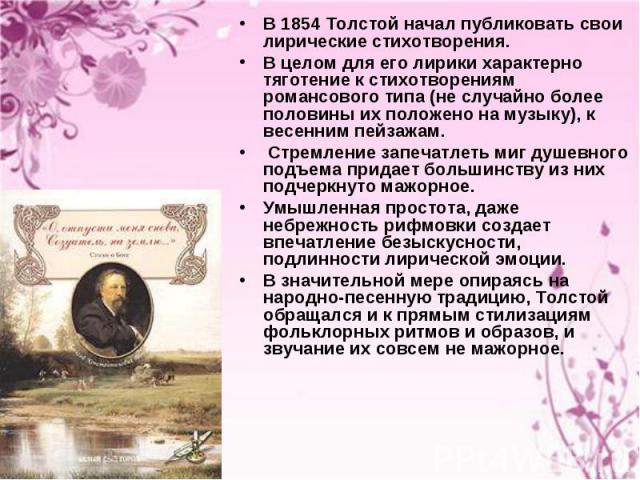 В 1854 Толстой начал публиковать свои лирические стихотворения. В 1854 Толстой начал публиковать свои лирические стихотворения. В целом для его лирики характерно тяготение к стихотворениям романсового типа (не случайно более половины их положено на …
