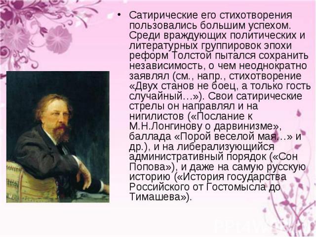 Сатирические его стихотворения пользовались большим успехом. Среди враждующих политических и литературных группировок эпохи реформ Толстой пытался сохранить независимость, о чем неоднократно заявлял (см., напр., стихотворение «Двух станов не боец, а…