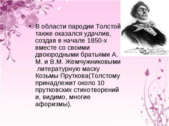 В области пародии Толстой также оказался удачлив, создав в начале 1850-х вместе со своими двоюродными братьями А. М. и В.М. Жемчужниковыми литературную маску Козьмы Пруткова(Толстому принадлежит около 10 прутковских стихотворений и, видимо, многие а…