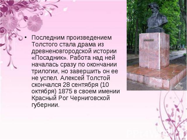 Последним произведением Толстого стала драма из древненовгородской истории «Посадник». Работа над ней началась сразу по окончании трилогии, но завершить он ее не успел. Алексей Толстой скончался 28 сентября (10 октября) 1875 в своем имении Красный Р…